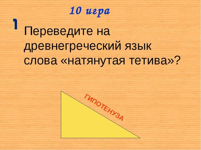 10 игра Переведите на древнегреческий язык слова «натянутая тетива»? ГИПОТЕНУЗА