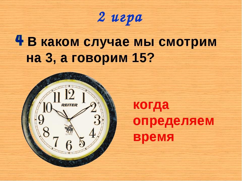 2 игра В каком случае мы смотрим на 3, а говорим 15? когда определяем время