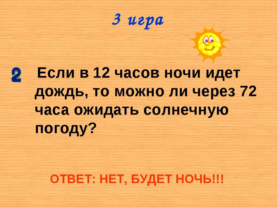 3 игра Если в 12 часов ночи идет дождь, то можно ли через 72 часа ожидать сол...