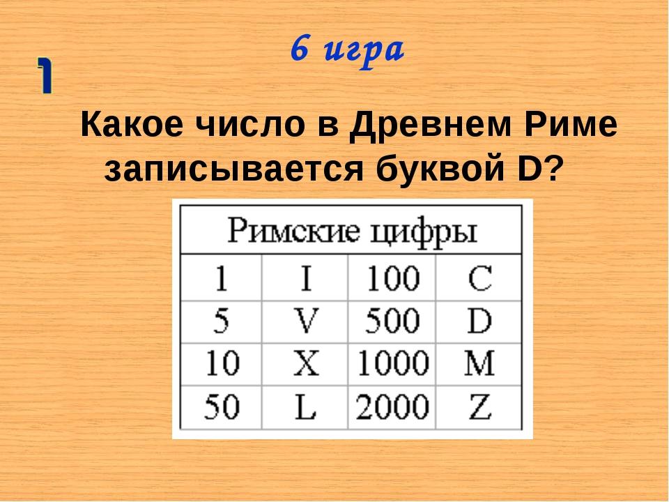 Какое число в Древнем Риме записывается буквой D? 6 игра