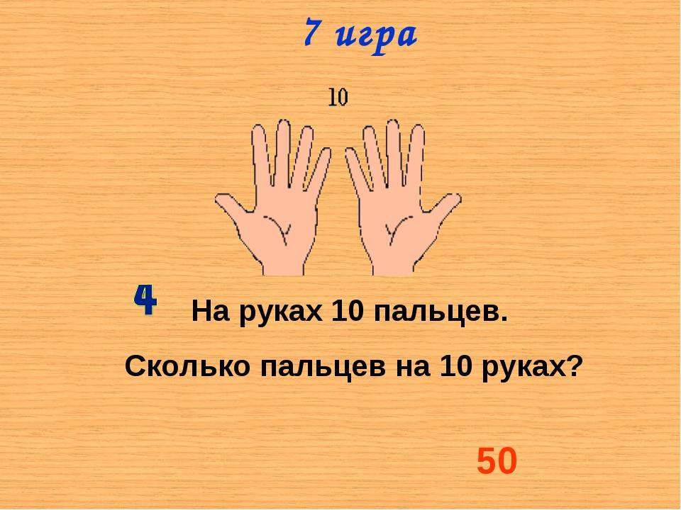 На руках 10 пальцев. Сколько пальцев на 10 руках? 50 7 игра