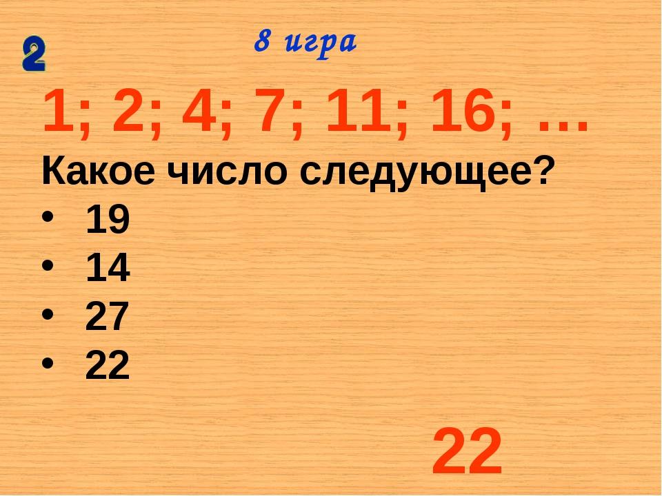 1; 2; 4; 7; 11; 16; … Какое число следующее? 19 14 27 22 8 игра 22