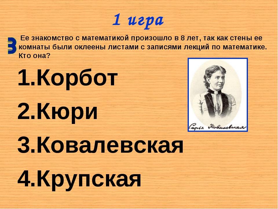 1 игра Корбот Кюри Ковалевская Крупская Ее знакомство с математикой произошло...