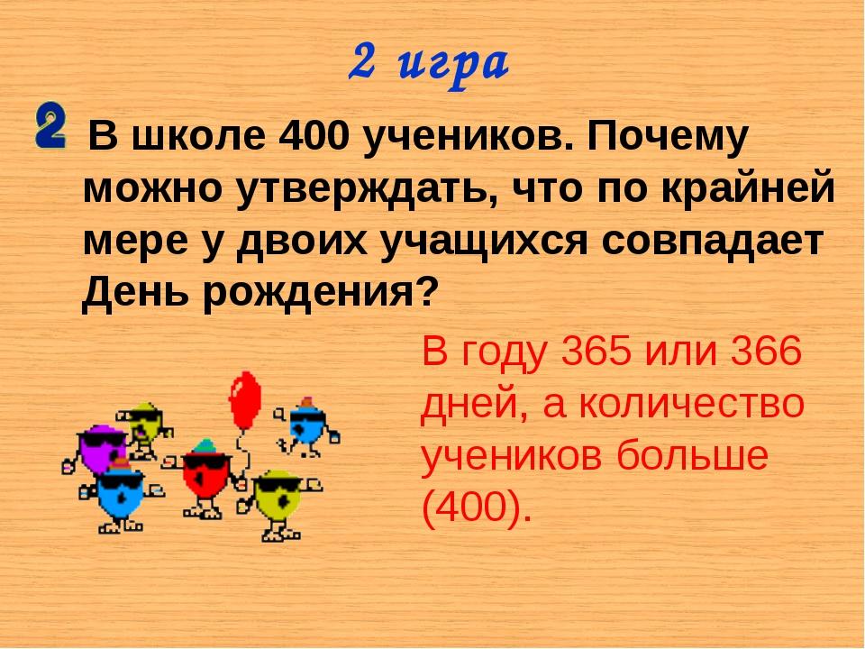 2 игра В школе 400 учеников. Почему можно утверждать, что по крайней мере у д...