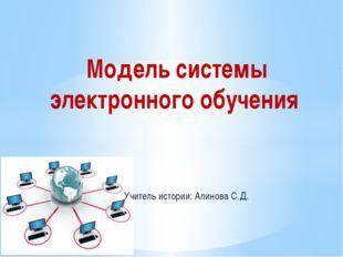 Модель системы электронного обучения Учитель истории: Алинова С.Д.