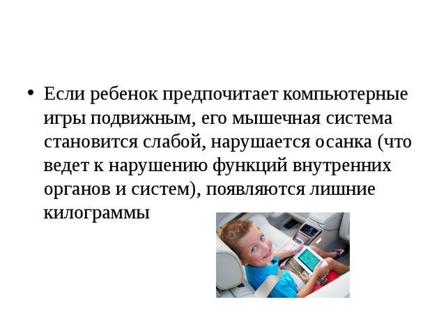 Если ребенок предпочитает компьютерные игры подвижным, его мышечная система...