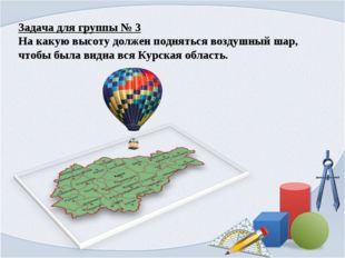 Задача для группы № 3 На какую высоту должен подняться воздушный шар, чтобы б