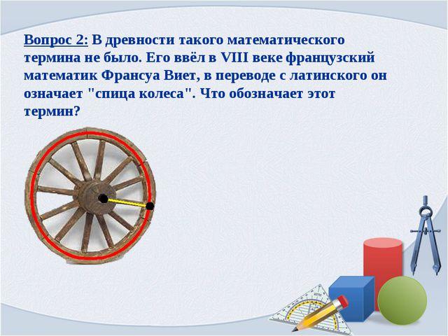Вопрос 2: В древности такого математического термина не было. Его ввёл в VIII...