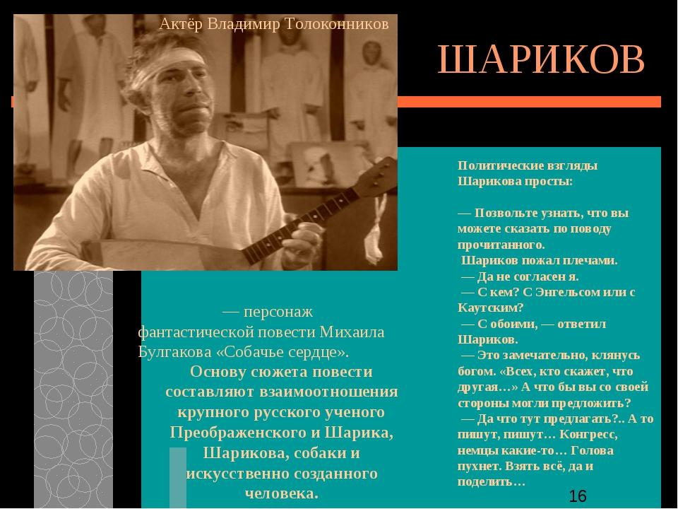 ШАРИКОВ Полигра́ф Полигра́фович Ша́риков — персонаж фантастической повести Ми...