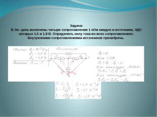 Задача: В Эл. цепь включены четыре сопротивления 1 кОм каждое и источники, ЭД