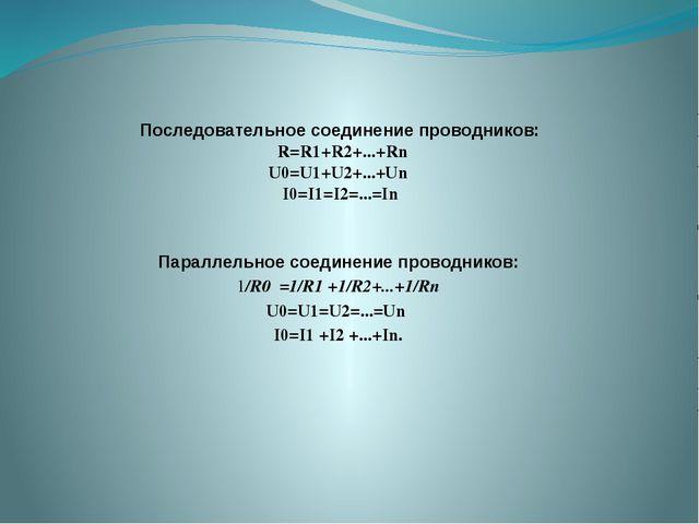 Последовательное соединение проводников: R=R1+R2+...+Rn U0=U1+U2+...+Un I0=I1...