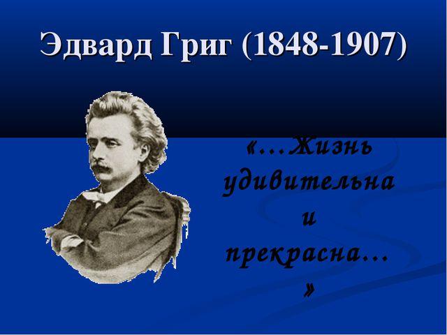 Эдвард Григ (1848-1907) «…Жизнь удивительна и прекрасна…»