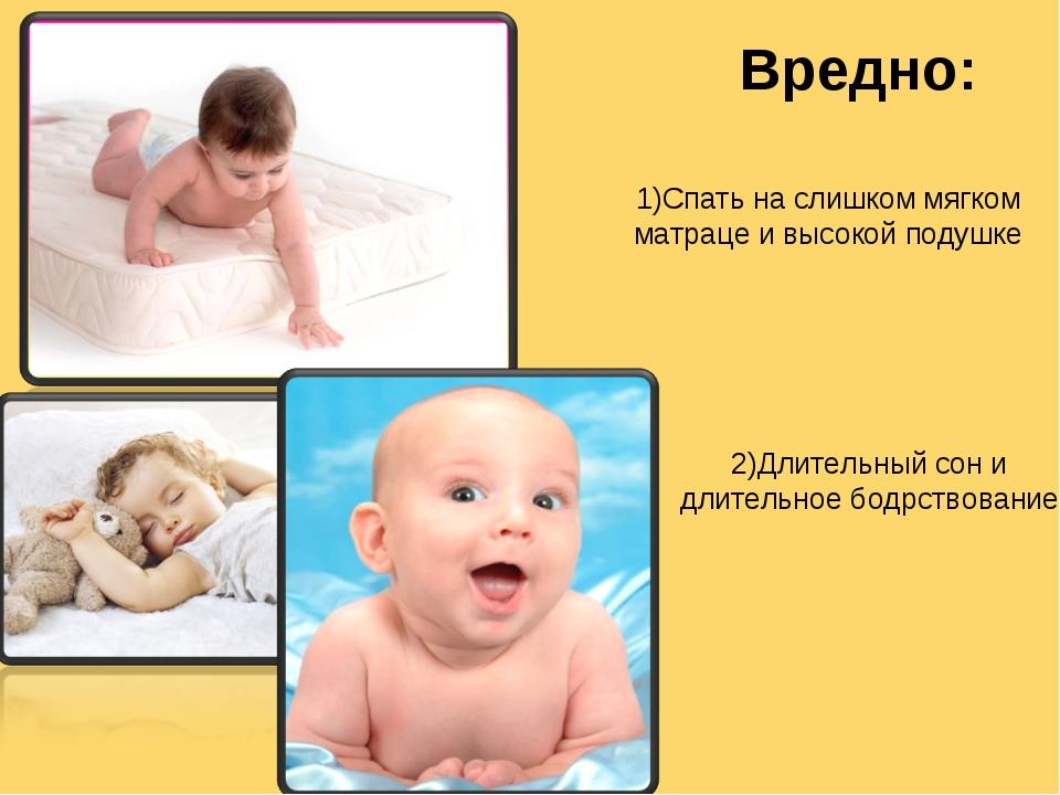 Вредно: 1)Спать на слишком мягком матраце и высокой подушке 2)Длительный сон...