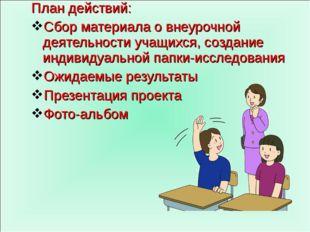 План действий: Сбор материала о внеурочной деятельности учащихся, создание ин