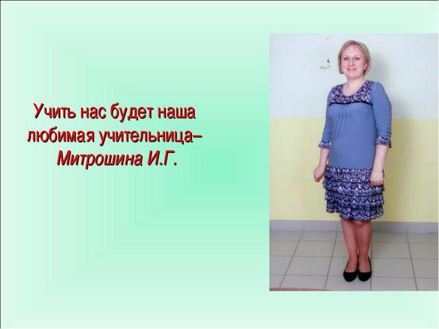 Учить нас будет наша любимая учительница– Митрошина И.Г.