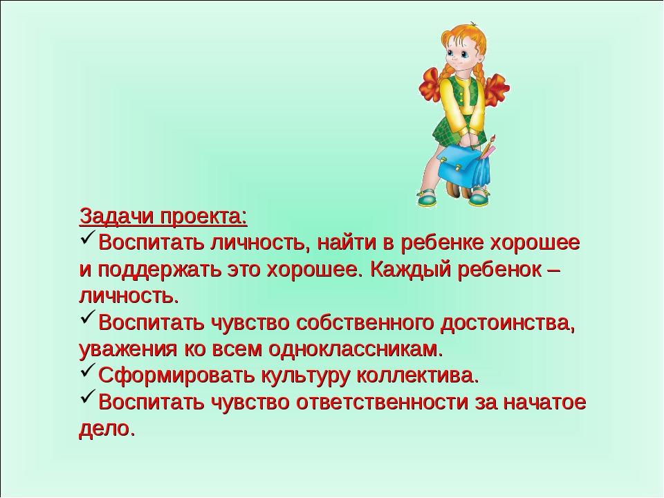 Задачи проекта: Воспитать личность, найти в ребенке хорошее и поддержать это...
