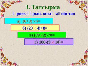 3. Тапсырма Өрнек құрып, оның мәнін тап a) (6+3) ×4= б) (23 × 4)+8= в) (39 ×