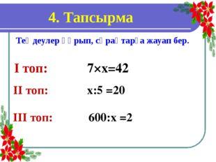 4. Тапсырма Теңдеулер құрып, сұрақтарға жауап бер. І топ: 7×х=42 ІІІ топ: 600