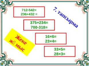 Жеке жұмыс 712-542= 236+432 = 33×5= 28×3= 16×6= 23×4= 375+234= 700-318= 7. та
