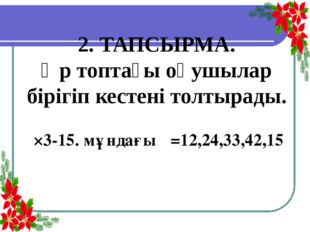 2. ТАПСЫРМА. Әр топтағы оқушылар бірігіп кестені толтырады. α×3-15. мұндағы α