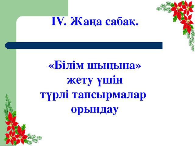 ІV. Жаңа сабақ. «Білім шыңына» жету үшін түрлі тапсырмалар орындау