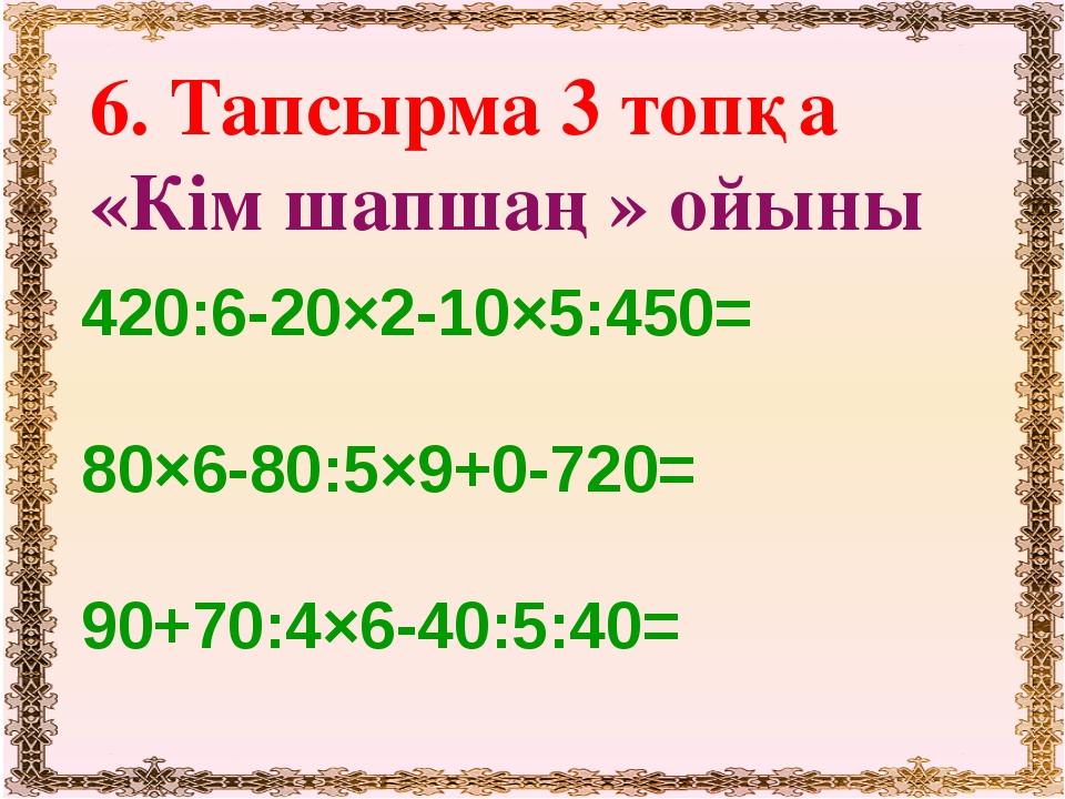 6. Тапсырма 3 топқа «Кім шапшаң» ойыны 420:6-20×2-10×5:450= 80×6-80:5×9+0-72...