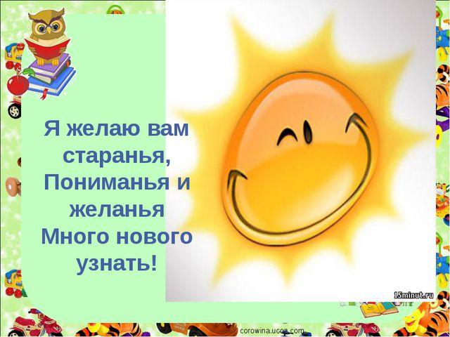 corowina.ucoz.com Я желаю вам старанья, Пониманья и желанья Много нового узна...