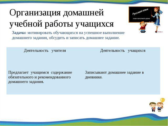 Организация домашней учебной работы учащихся Задача: мотивировать обучающихс...