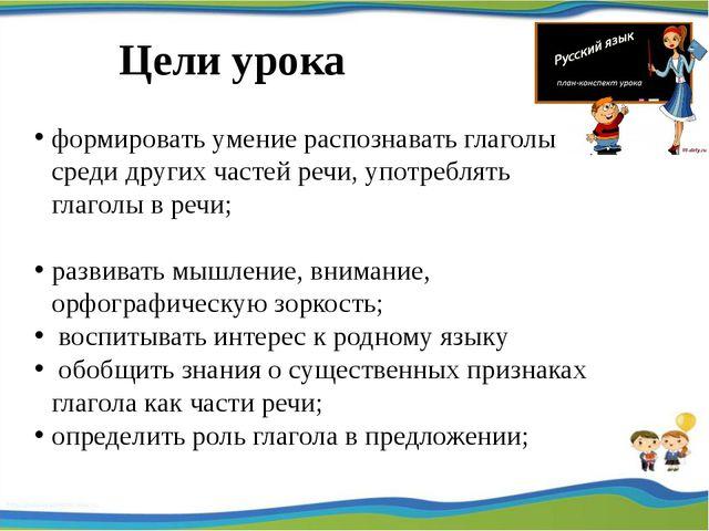 Цели урока формировать умение распознавать глаголы среди других частей речи,...