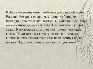 Кубань — жемчужина, любимая дочь нашей великой России. Нет края милее, чем на