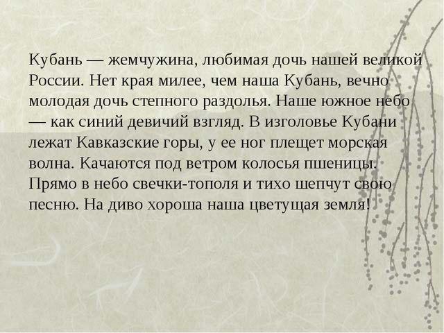 Кубань — жемчужина, любимая дочь нашей великой России. Нет края милее, чем на...