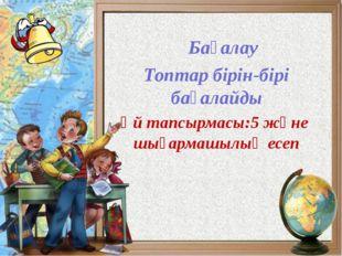 Бағалау Топтар бірін-бірі бағалайды Үй тапсырмасы:5 және шығармашылық есеп