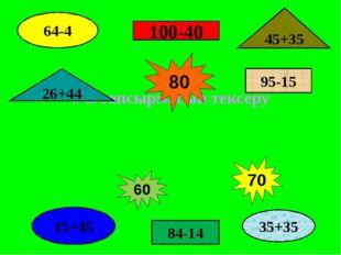 Үй тапсырмасын тексеру 100-40 84-14 95-15 64-4 15+45 45+35 26+44     80 3