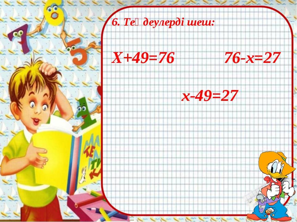 6. Теңдеулерді шеш: Х+49=76 76-х=27 х-49=27