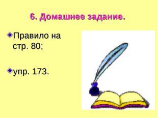 6. Домашнее задание. Правило на стр. 80; упр. 173.