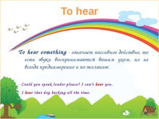 To hear To hear something- означает пассивное действие, то есть звуки воспри