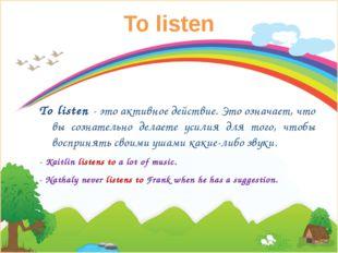 To listen To listen- это активное действие. Это означает, что вы сознательно