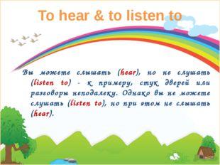 To hear & to listen to Вы можете слышать (hear), но не слушать (listen to) -