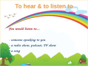 To hear & to listen to You would listen to… - someone speaking to you - a rad
