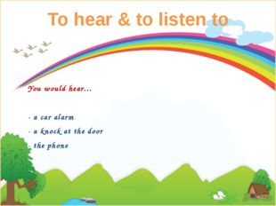 To hear & to listen to You would hear… - a car alarm - a knock at the door -