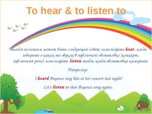 To hear & to listen to Иногда полезным может быть следующий совет: используйт