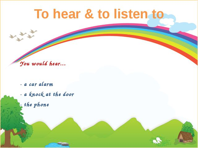 To hear & to listen to You would hear… - a car alarm - a knock at the door -...