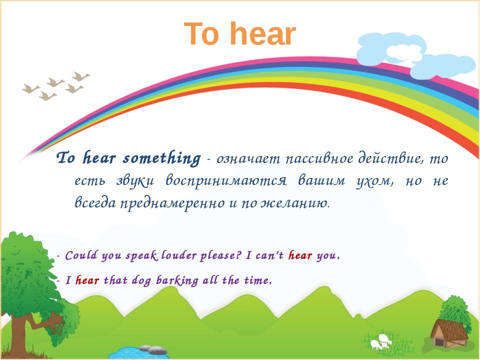 To hear To hear something- означает пассивное действие, то есть звуки воспри...