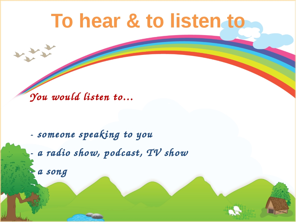 To hear & to listen to You would listen to… - someone speaking to you - a rad...
