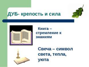 ДУБ- крепость и сила Книга – стремление к знаниям Свеча – символ света, тепла