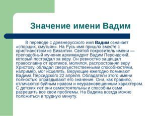 Значение имени Вадим В переводе с древнерусского имя Вадим означает «спорщик