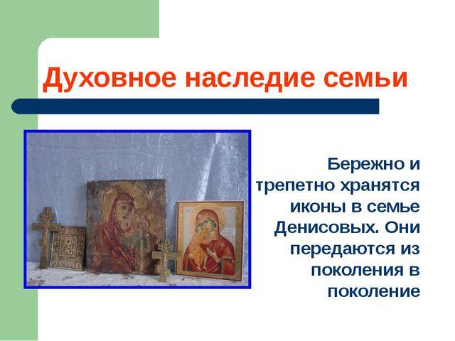 Духовное наследие семьи Бережно и трепетно хранятся иконы в семье Денисовых....