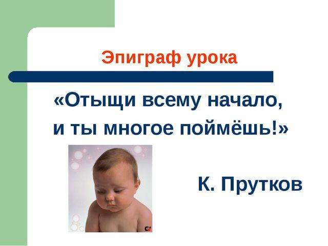 Эпиграф урока «Отыщи всему начало, и ты многое поймёшь!» К. Прутков