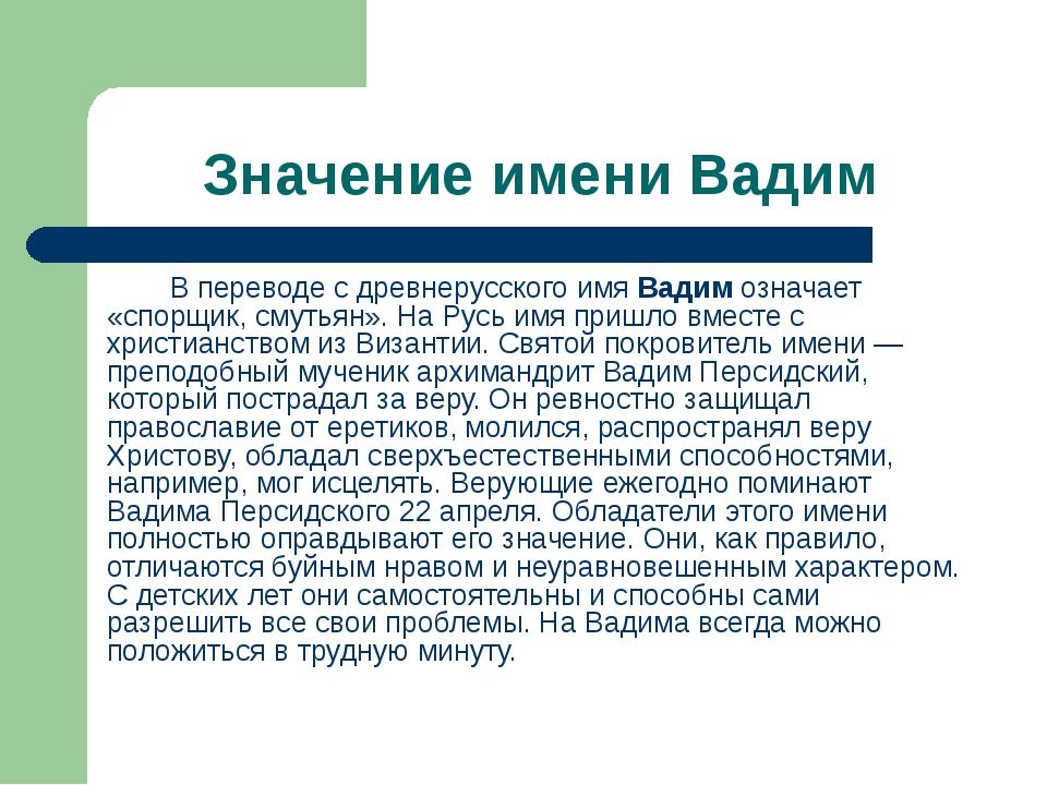 Значение имени Вадим В переводе с древнерусского имя Вадим означает «спорщик...