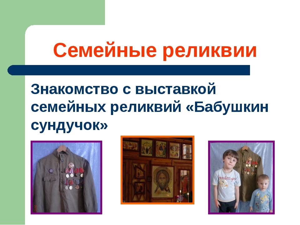 Семейные реликвии Знакомство с выставкой семейных реликвий «Бабушкин сундучок»
